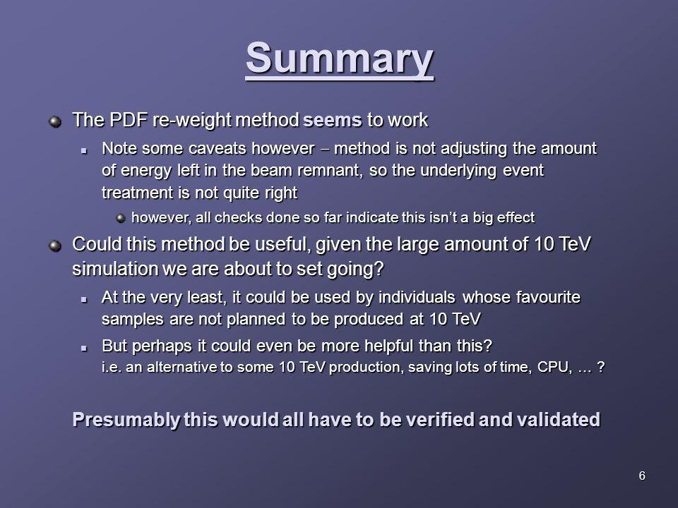 Summary The PDF re-weight method seems to work Note some caveats however  method is not adjusting the amount of energy left in the beam remnant, so the underlying event treatment is not quite right Note some caveats however  method is not adjusting the amount of energy left in the beam remnant, so the underlying event treatment is not quite right however, all checks done so far indicate this isn't a big effect Could this method be useful, given the large amount of 10 TeV simulation we are about to set going.