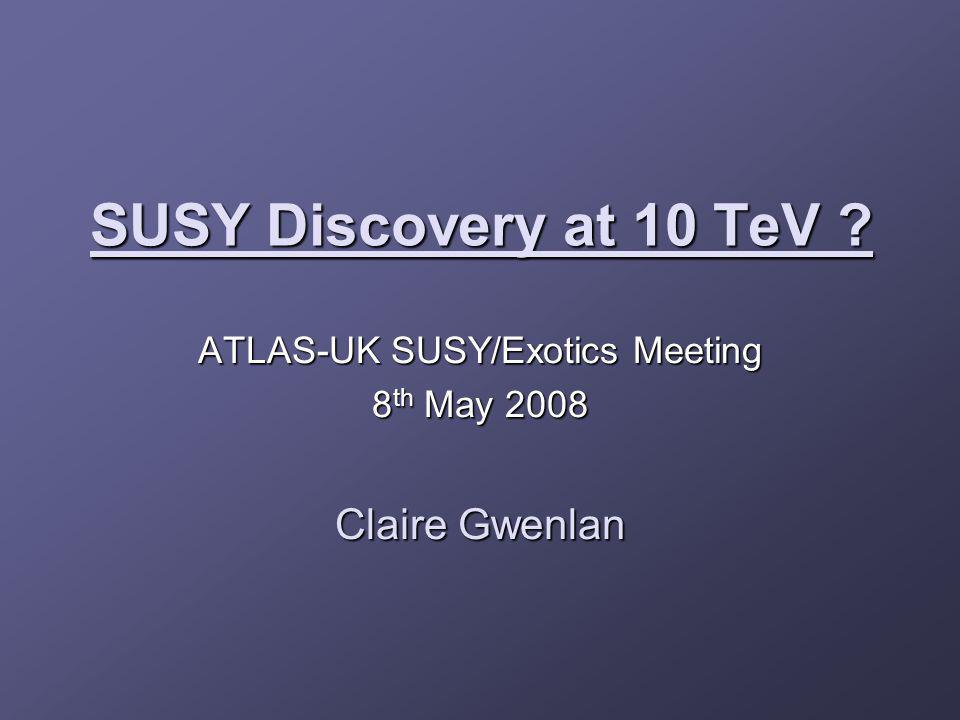 SUSY Discovery at 10 TeV ? ATLAS-UK SUSY/Exotics Meeting 8 th May 2008 Claire Gwenlan