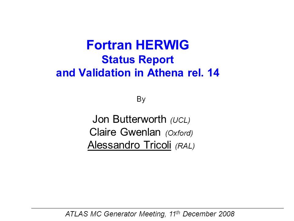 HERWIG status report Many changes in Herwig_i interface Many changes in Herwig_i interface from last MC Validation Meeting: From Herwig_i-00-03-03 to Herwig_i-00-03-15 –some related to Charybdis and Alpgen Fixes in Herwig_i-00-03-10Fixes in Herwig_i-00-03-10 –addition of Horace to the interface as external generator: In Herwig_i-00-3-13In Herwig_i-00-3-13 –addition of RPV code to Herwig (in a seperate library): in Herwig_i-00-3-10, fixes in Herwig_i-00-3-12in Herwig_i-00-3-10, fixes in Herwig_i-00-3-12 –fix of the Low Mass Z ears in eta ME correction did not preserve the rapidity of the vector boson in the hard process.