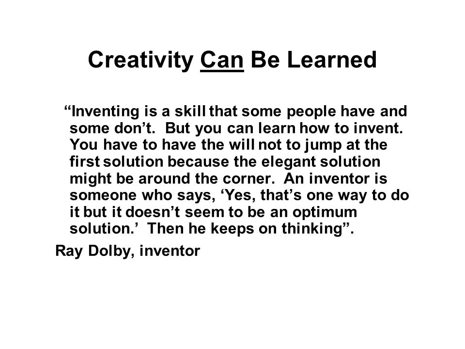 Creativity Can Be Learned Inventing is a skill that some people have and some don't.