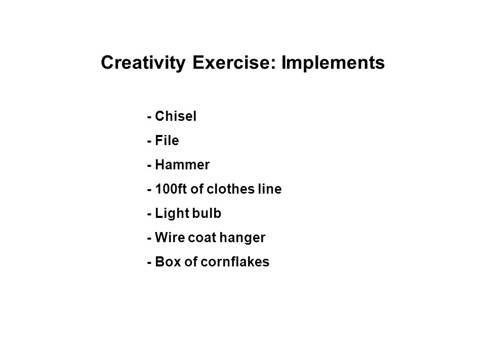 Creativity Exercise: Implements - Chisel - File - Hammer - 100ft of clothes line - Light bulb - Wire coat hanger - Box of cornflakes