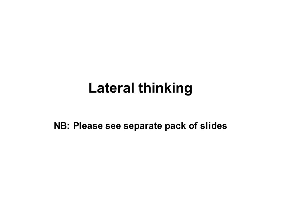 Lateral thinking NB: Please see separate pack of slides