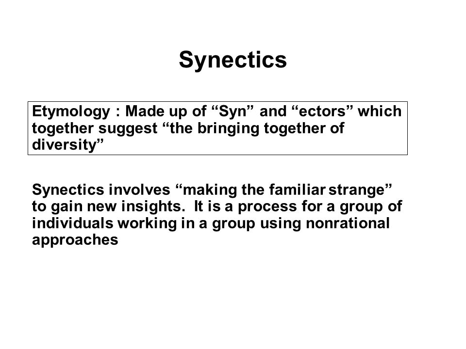 Synectics Etymology : Made up of Syn and ectors which together suggest the bringing together of diversity Synectics involves making the familiar strange to gain new insights.