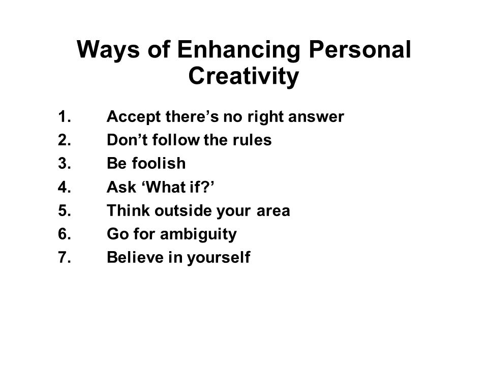 Ways of Enhancing Personal Creativity 1.Accept there's no right answer 2.Don't follow the rules 3.Be foolish 4.Ask 'What if?' 5.Think outside your area 6.Go for ambiguity 7.Believe in yourself