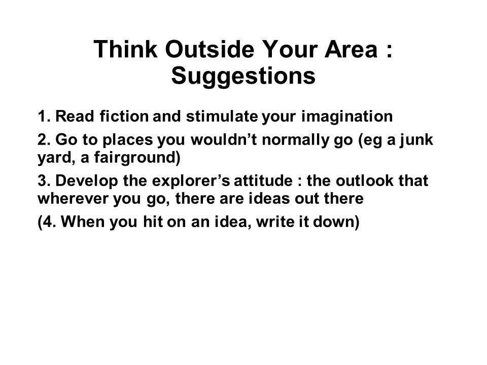 Think Outside Your Area : Suggestions 1.Read fiction and stimulate your imagination 2.