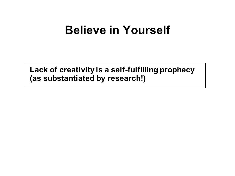 Believe in Yourself Lack of creativity is a self-fulfilling prophecy (as substantiated by research!)