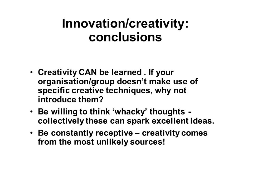 Innovation/creativity: conclusions Creativity CAN be learned.
