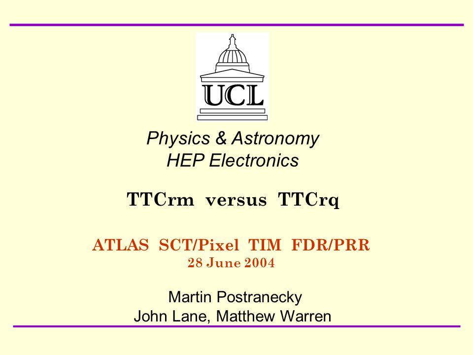 28 June 2004 ATLAS SCT/Pixel TIM FDR/PRR Martin Postranecky: TTCrm/TTCrq1 ATLAS SCT/Pixel TIM FDR/PRR 28 June 2004 Physics & Astronomy HEP Electronics Martin Postranecky John Lane, Matthew Warren TTCrm versus TTCrq