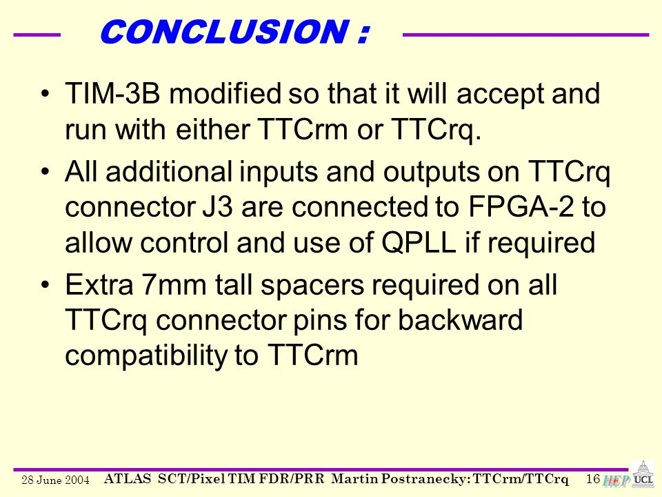 28 June 2004 ATLAS SCT/Pixel TIM FDR/PRR Martin Postranecky: TTCrm/TTCrq16 CONCLUSION : TIM-3B modified so that it will accept and run with either TTCrm or TTCrq.