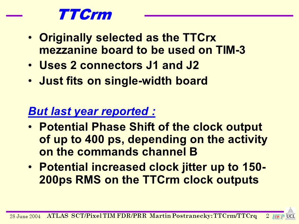 28 June 2004 ATLAS SCT/Pixel TIM FDR/PRR Martin Postranecky: TTCrm/TTCrq2 TTCrm Originally selected as the TTCrx mezzanine board to be used on TIM-3 Uses 2 connectors J1 and J2 Just fits on single-width board But last year reported : Potential Phase Shift of the clock output of up to 400 ps, depending on the activity on the commands channel B Potential increased clock jitter up to 150- 200ps RMS on the TTCrm clock outputs