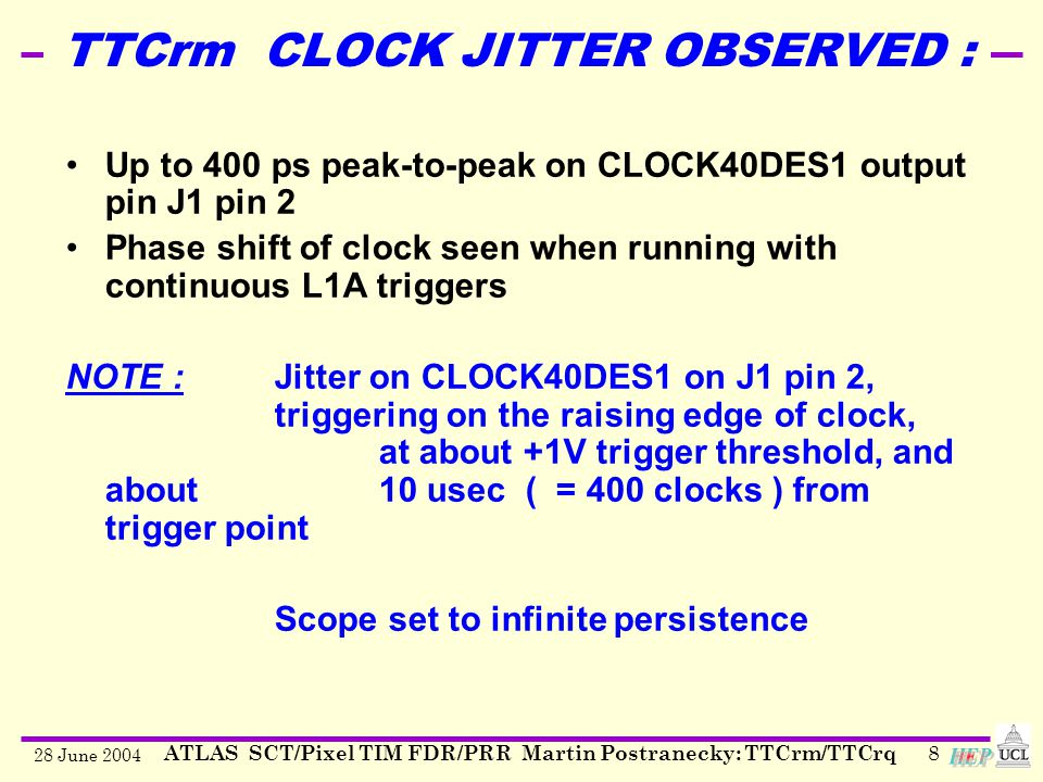 28 June 2004 ATLAS SCT/Pixel TIM FDR/PRR Martin Postranecky: TTCrm/TTCrq8 Up to 400 ps peak-to-peak on CLOCK40DES1 output pin J1 pin 2 Phase shift of clock seen when running with continuous L1A triggers NOTE :Jitter on CLOCK40DES1 on J1 pin 2, triggering on the raising edge of clock, at about +1V trigger threshold, and about10 usec ( = 400 clocks ) from trigger point Scope set to infinite persistence TTCrm CLOCK JITTER OBSERVED :