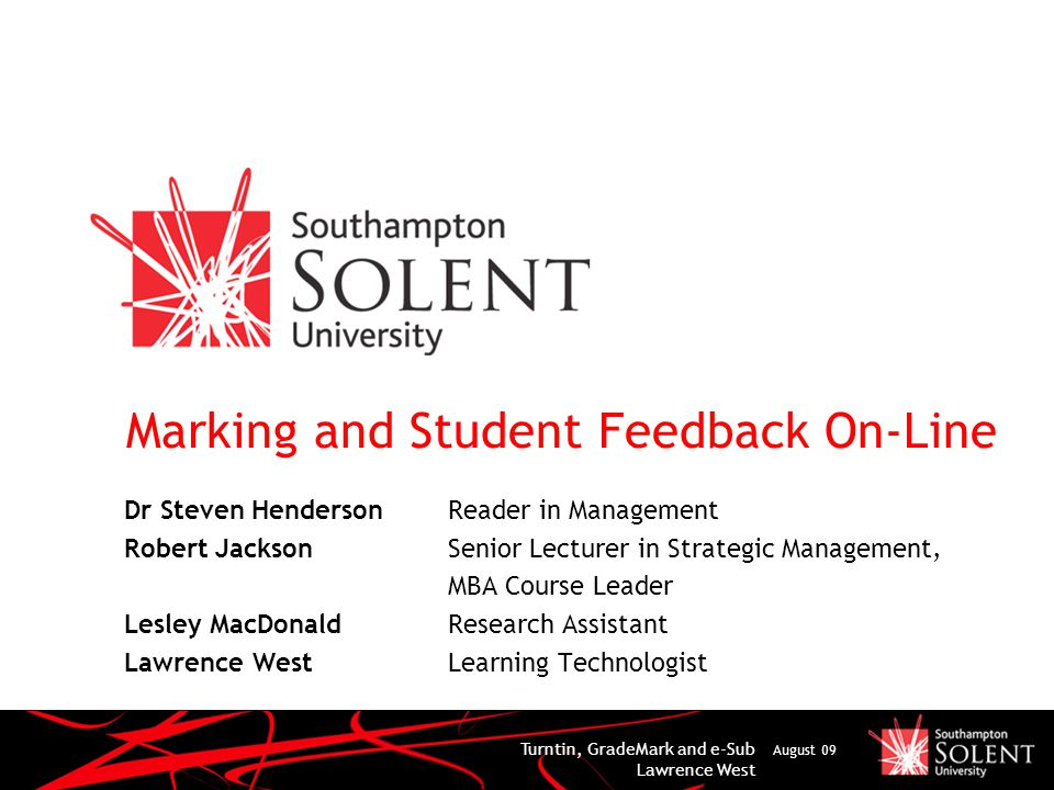 Turntin, GradeMark and e-Sub Lawrence West August 09 Marking and Student Feedback On-Line Dr Steven Henderson Reader in Management Robert Jackson Senior Lecturer in Strategic Management, MBA Course Leader Lesley MacDonald Research Assistant Lawrence West Learning Technologist