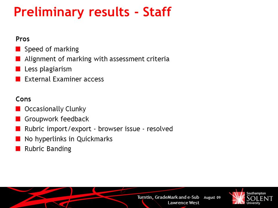 Preliminary results - Staff Pros Speed of marking Alignment of marking with assessment criteria Less plagiarism External Examiner access Cons Occasionally Clunky Groupwork feedback Rubric import/export - browser issue - resolved No hyperlinks in Quickmarks Rubric Banding Turntin, GradeMark and e-Sub Lawrence West August 09