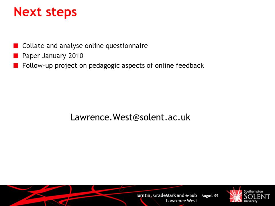 Next steps Collate and analyse online questionnaire Paper January 2010 Follow-up project on pedagogic aspects of online feedback Lawrence.West@solent.ac.uk Turntin, GradeMark and e-Sub Lawrence West August 09