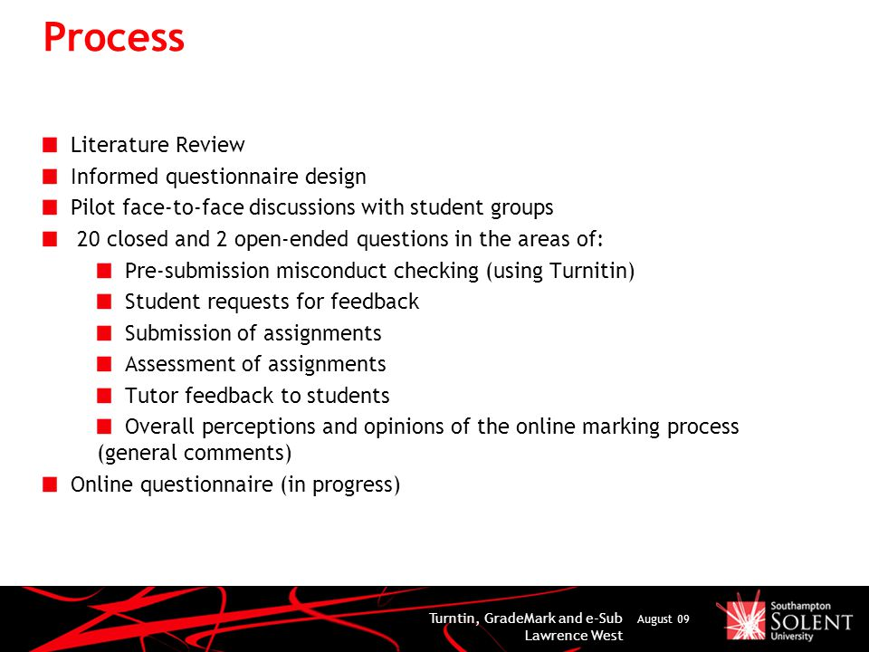 Process Literature Review Informed questionnaire design Pilot face-to-face discussions with student groups 20 closed and 2 open-ended questions in the areas of: Pre-submission misconduct checking (using Turnitin) Student requests for feedback Submission of assignments Assessment of assignments Tutor feedback to students Overall perceptions and opinions of the online marking process (general comments) Online questionnaire (in progress) Turntin, GradeMark and e-Sub Lawrence West August 09