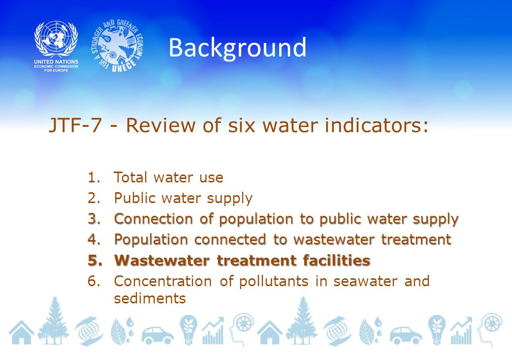 Background JTF-7 - Review of six water indicators: 1.Total water use 2.Public water supply 3.Connection of population to public water supply 4.Population connected to wastewater treatment 5.Wastewater treatment facilities 6.Concentration of pollutants in seawater and sediments
