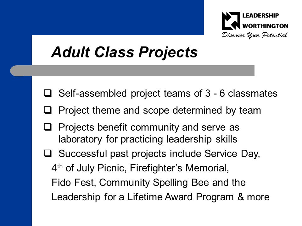 Discover Your Potential Adult Class Projects  Self-assembled project teams of 3 - 6 classmates  Project theme and scope determined by team  Projects benefit community and serve as laboratory for practicing leadership skills  Successful past projects include Service Day, 4 th of July Picnic, Firefighter's Memorial, Fido Fest, Community Spelling Bee and the Leadership for a Lifetime Award Program & more