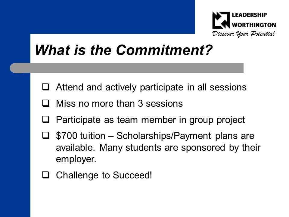 Discover Your Potential What is the Commitment?  Attend and actively participate in all sessions  Miss no more than 3 sessions  Participate as team