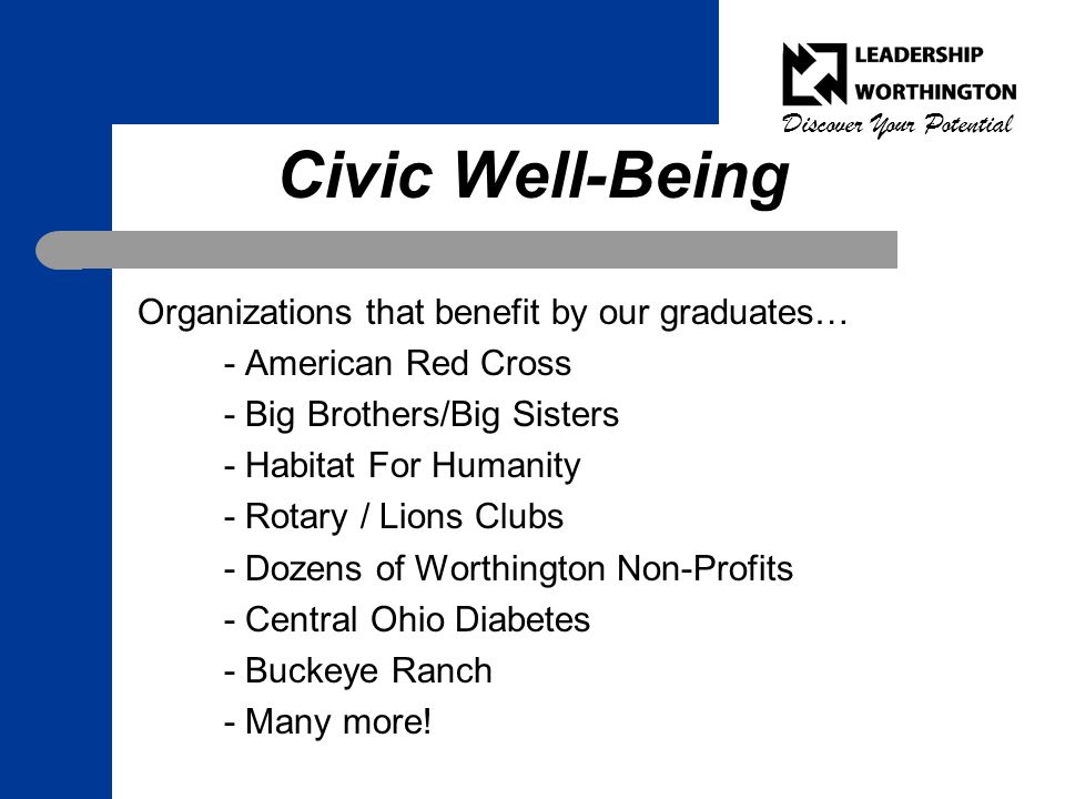 Discover Your Potential Civic Well-Being Organizations that benefit by our graduates… - American Red Cross - Big Brothers/Big Sisters - Habitat For Humanity - Rotary / Lions Clubs - Dozens of Worthington Non-Profits - Central Ohio Diabetes - Buckeye Ranch - Many more!