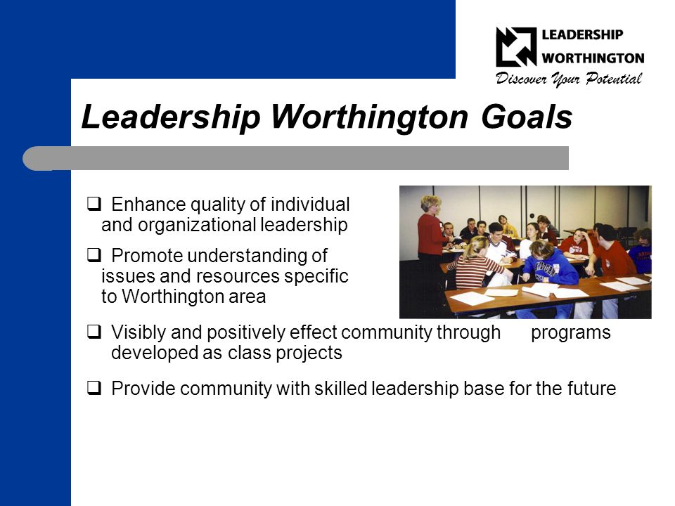 Discover Your Potential Leadership Worthington Goals  Enhance quality of individual and organizational leadership  Promote understanding of issues and resources specific to Worthington area  Visibly and positively effect community through programs developed as class projects  Provide community with skilled leadership base for the future