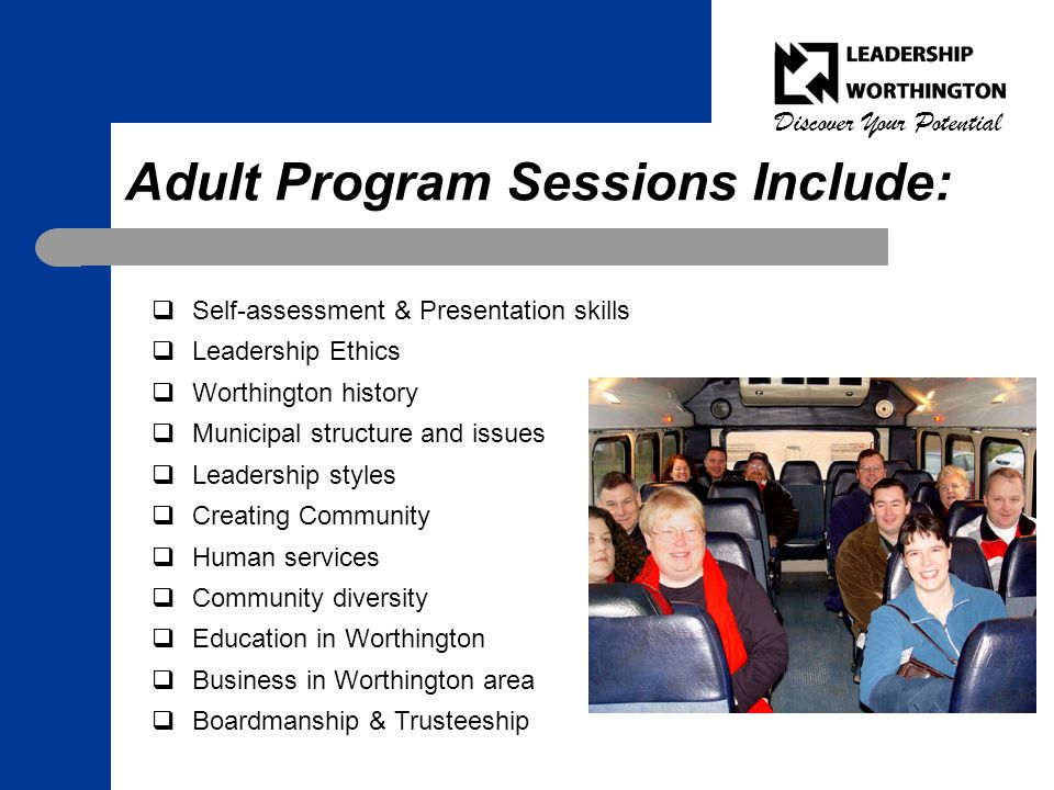 Discover Your Potential Adult Program Sessions Include:  Self-assessment & Presentation skills  Leadership Ethics  Worthington history  Municipal