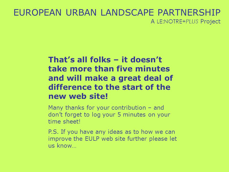 EUROPEAN URBAN LANDSCAPE PARTNERSHIP A LE:NOTRE+PLUS Project That's all folks – it doesn't take more than five minutes and will make a great deal of difference to the start of the new web site.