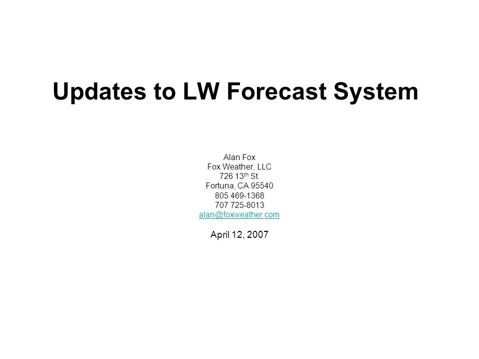 Updates to LW Forecast System Alan Fox Fox Weather, LLC 726 13 th St. Fortuna, CA 95540 805 469-1368 707 725-8013 alan@foxweather.com April 12, 2007