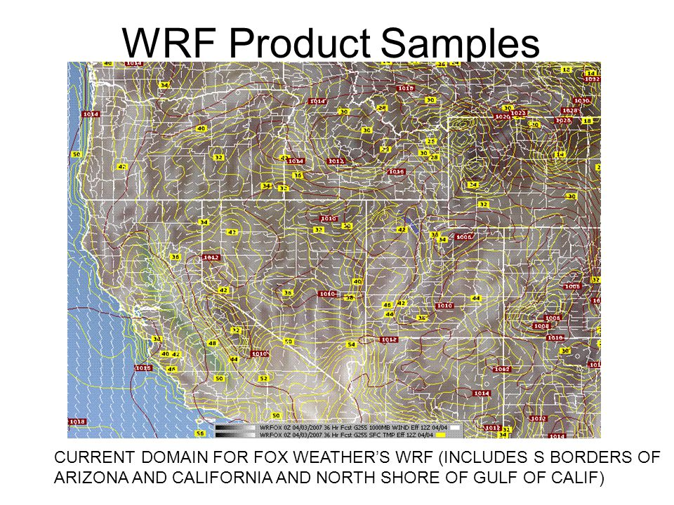 WRF Product Samples CURRENT DOMAIN FOR FOX WEATHER'S WRF (INCLUDES S BORDERS OF ARIZONA AND CALIFORNIA AND NORTH SHORE OF GULF OF CALIF)