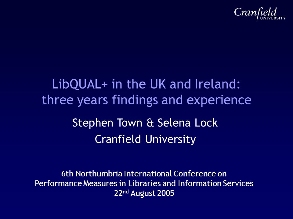 LibQUAL+ in the UK and Ireland: three years findings and experience Stephen Town & Selena Lock Cranfield University 6th Northumbria International Conference on Performance Measures in Libraries and Information Services 22 nd August 2005