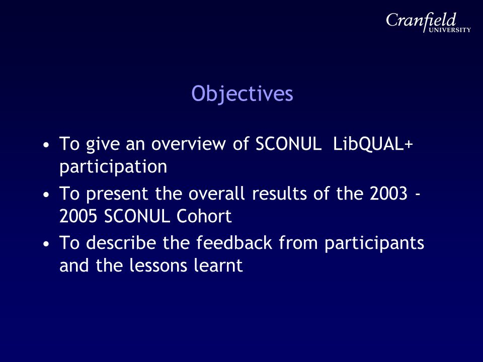 Objectives To give an overview of SCONUL LibQUAL+ participation To present the overall results of the 2003 - 2005 SCONUL Cohort To describe the feedba