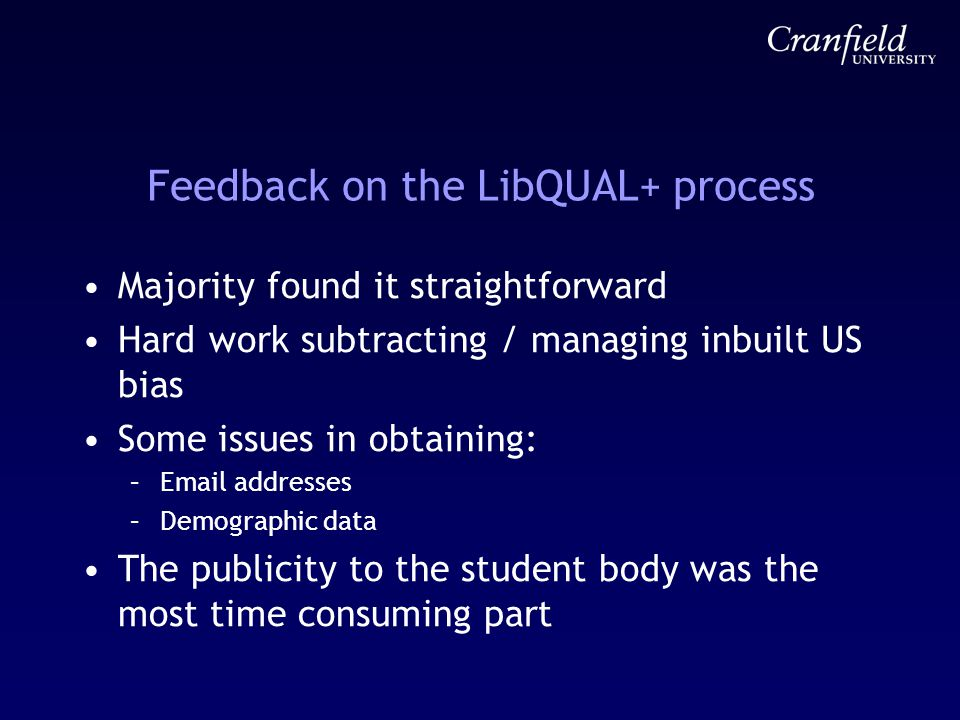 Feedback on the LibQUAL+ process Majority found it straightforward Hard work subtracting / managing inbuilt US bias Some issues in obtaining: –Email addresses –Demographic data The publicity to the student body was the most time consuming part