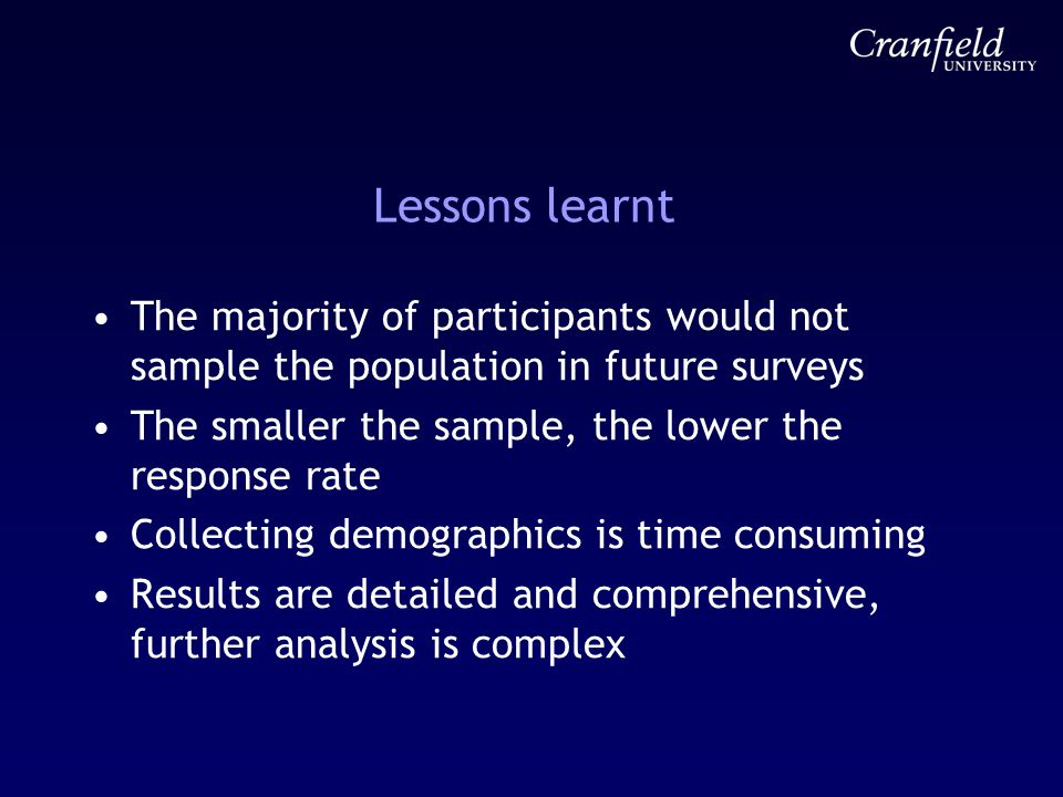 Lessons learnt The majority of participants would not sample the population in future surveys The smaller the sample, the lower the response rate Collecting demographics is time consuming Results are detailed and comprehensive, further analysis is complex