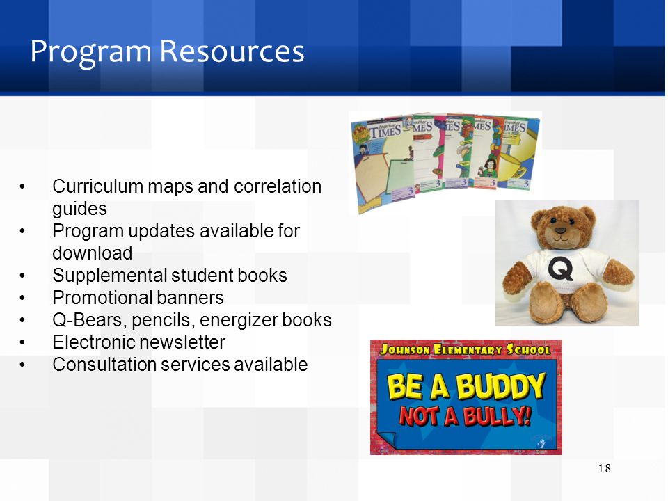 Program Resources Curriculum maps and correlation guides Program updates available for download Supplemental student books Promotional banners Q-Bears, pencils, energizer books Electronic newsletter Consultation services available 18