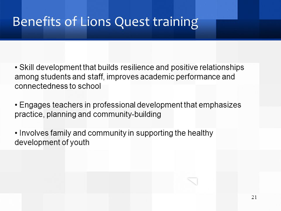 Benefits of Lions Quest training 21 Skill development that builds resilience and positive relationships among students and staff, improves academic pe