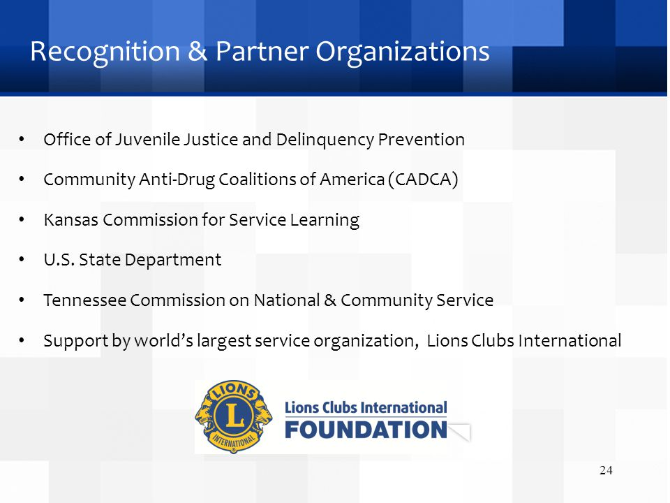 Recognition & Partner Organizations Office of Juvenile Justice and Delinquency Prevention Community Anti-Drug Coalitions of America (CADCA) Kansas Commission for Service Learning U.S.