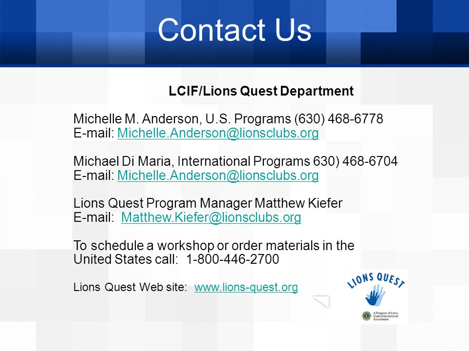 Contact Us LCIF/Lions Quest Department Michelle M. Anderson, U.S. Programs (630) 468-6778 E-mail: Michelle.Anderson@lionsclubs.orgMichelle.Anderson@li