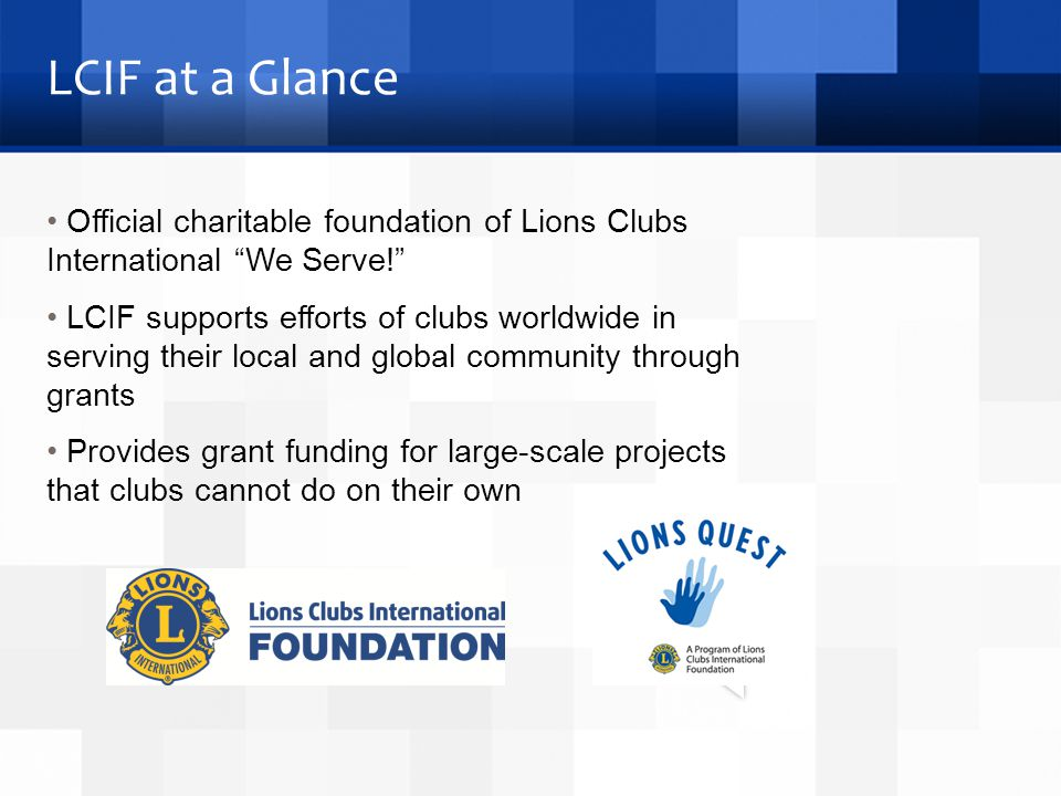LCIF at a Glance Official charitable foundation of Lions Clubs International We Serve! LCIF supports efforts of clubs worldwide in serving their local and global community through grants Provides grant funding for large-scale projects that clubs cannot do on their own