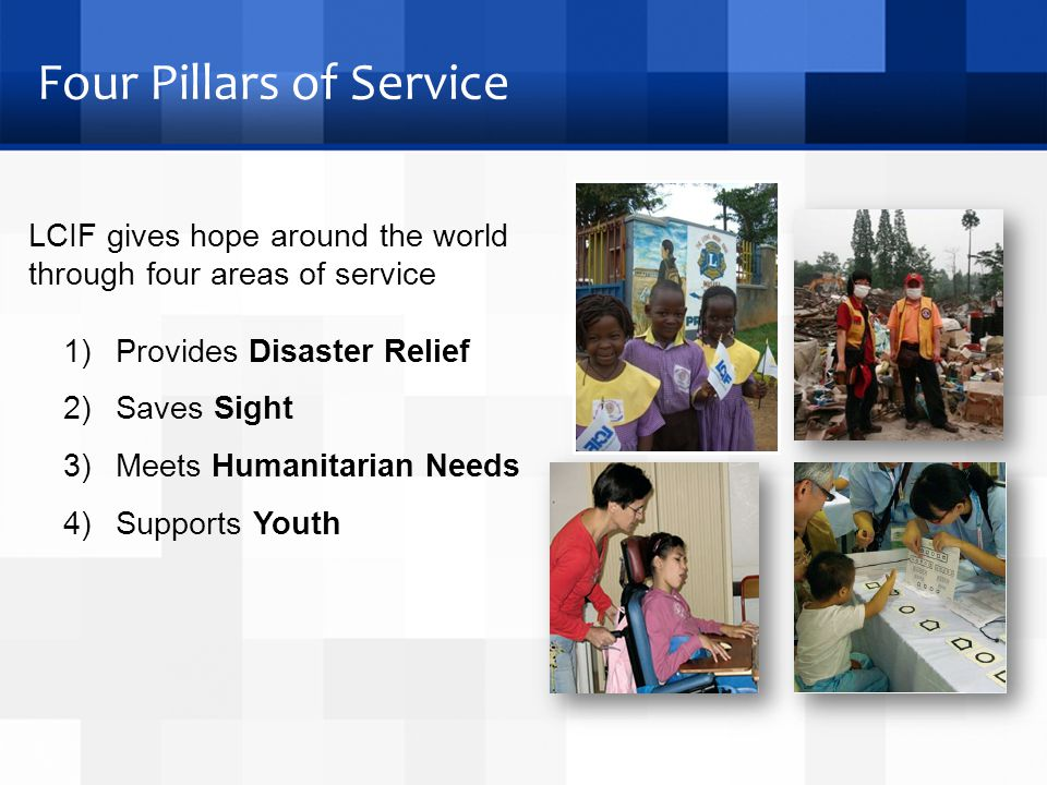 Four Pillars of Service 1) Provides Disaster Relief 2) Saves Sight 3) Meets Humanitarian Needs 4) Supports Youth LCIF gives hope around the world through four areas of service