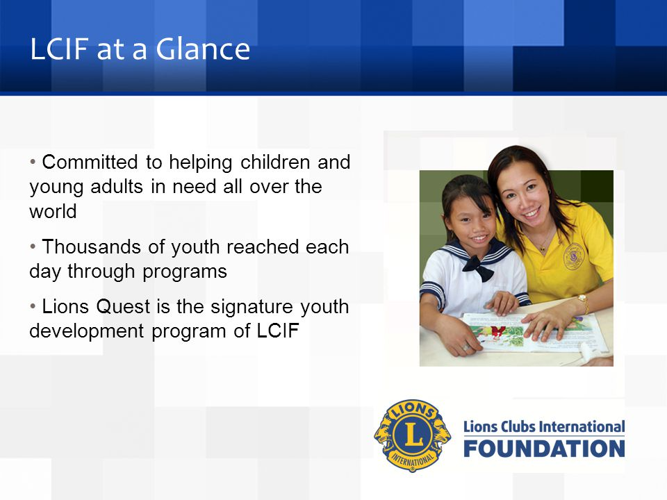 LCIF at a Glance Committed to helping children and young adults in need all over the world Thousands of youth reached each day through programs Lions