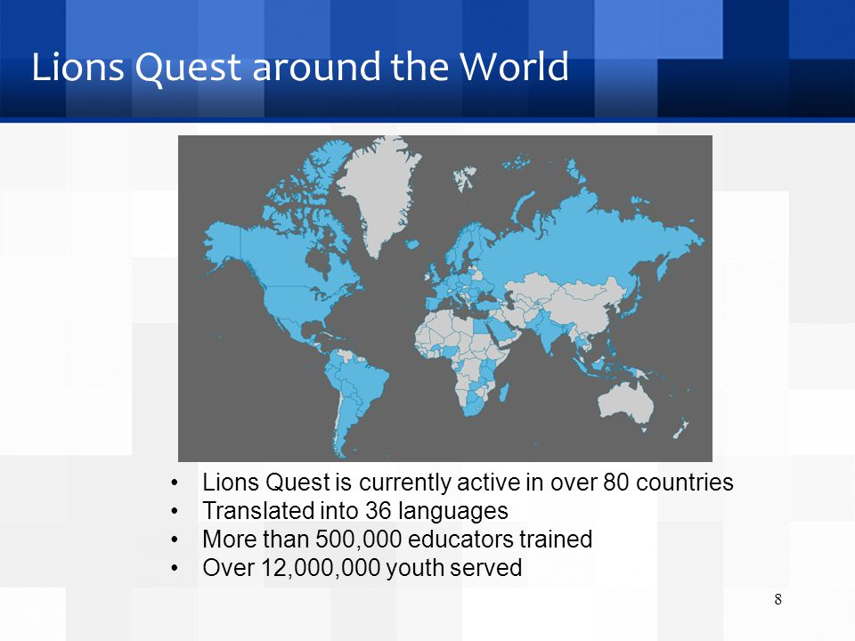Lions Quest around the World 8 Lions Quest is currently active in over 80 countries Translated into 36 languages More than 500,000 educators trained Over 12,000,000 youth served