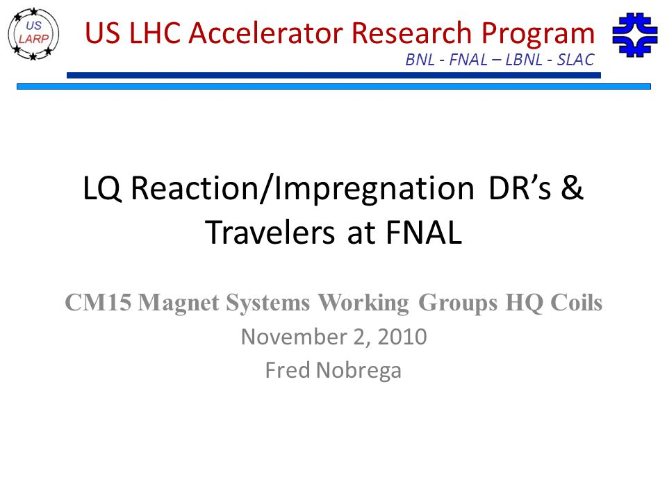 BNL - FNAL – LBNL - SLAC US LHC Accelerator Research Program LQ Reaction/Impregnation DR's & Travelers at FNAL CM15 Magnet Systems Working Groups HQ C