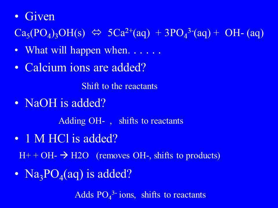 Given Ca 5 (PO 4 ) 3 OH(s)  5Ca 2+ (aq) + 3PO 4 3- (aq) + OH- (aq) What will happen when...... Calcium ions are added? NaOH is added? 1 M HCl is adde