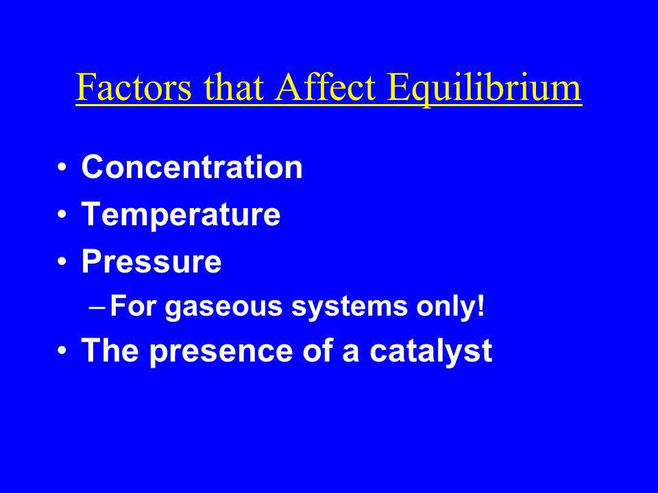 Factors that Affect Equilibrium Concentration Temperature Pressure –For gaseous systems only! The presence of a catalyst