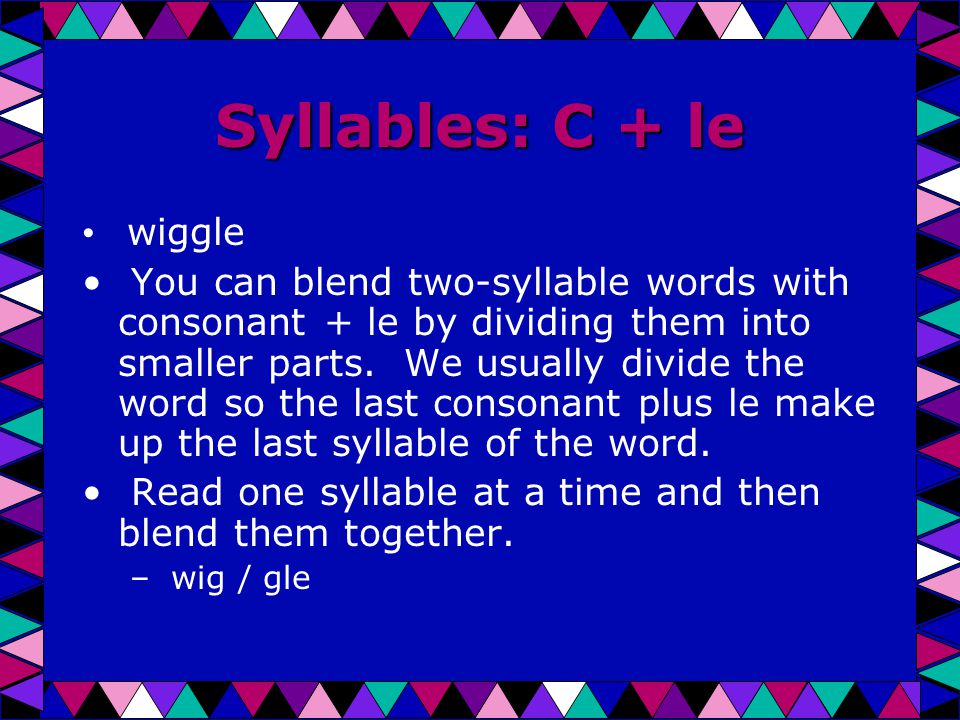 Syllables: C + le wiggle You can blend two-syllable words with consonant + le by dividing them into smaller parts.