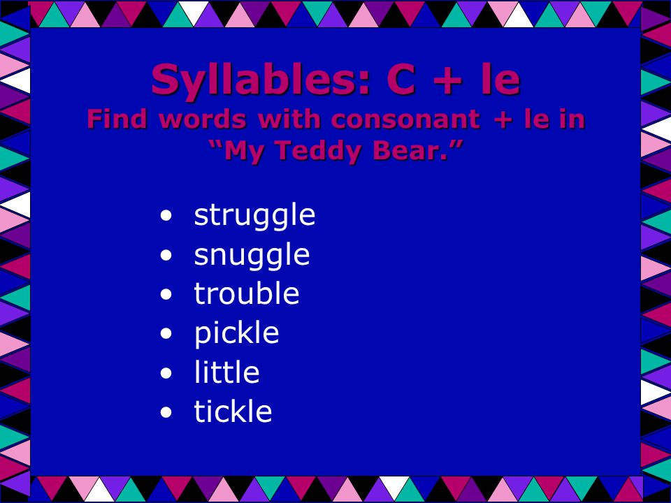 Syllables: C + le Find words with consonant + le in My Teddy Bear. struggle snuggle trouble pickle little tickle