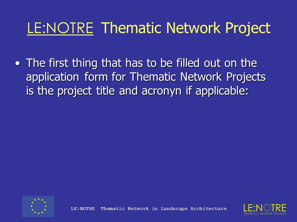 LE:NOTRE Thematic Network Project It was agreed at the 2001 ECLAS Conference that a TNP proposal should be submitted on behalf of ECLAS by TU Wien as Network CoordinatorIt was agreed at the 2001 ECLAS Conference that a TNP proposal should be submitted on behalf of ECLAS by TU Wien as Network Coordinator This involved a two stage bidding process:This involved a two stage bidding process: –Pre-proposal 1st November 2001 (+/- 38 projects submitted) –Full Proposal 1st March 2002 (19 projects invited to submit) –Project 'selected' End August 2002 (some 10 projects chosen) –Official Project Start was 1st October 2002 –This is the first full meeting of the Network LE:NOTRE Thematic Network in Landscape Architecture