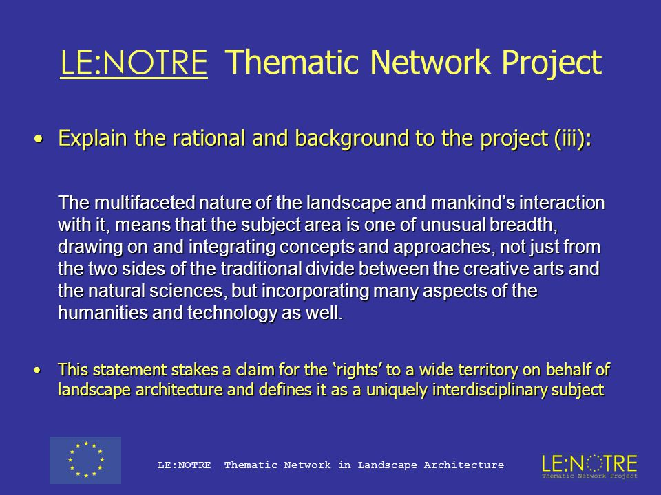 LE:NOTRE Thematic Network Project Explain the rational and background to the project (ii):Explain the rational and background to the project (ii): Landscape architecture is the discipline concerned with mankind s conscious shaping of his external environment.