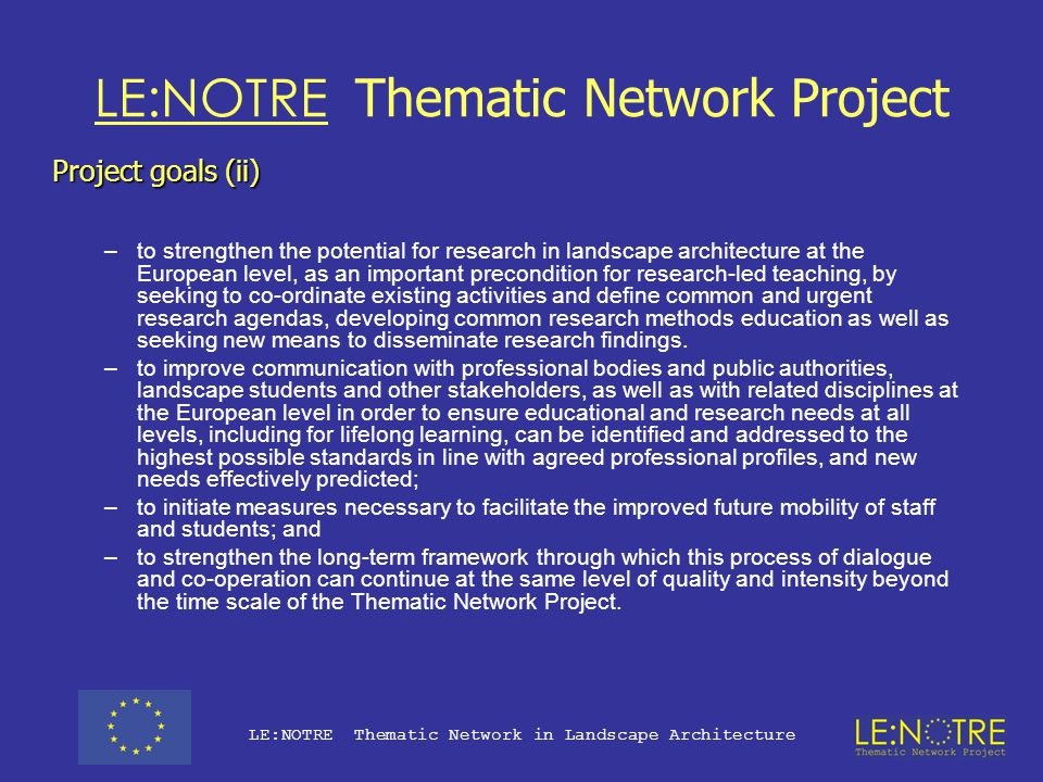 LE:NOTRE Thematic Network Project Project goals (i) The goal is to take the discipline to a new level of maturity, by building on and developing European best practice and identifying key needs and urgent areas for action in education and research within the discipline.