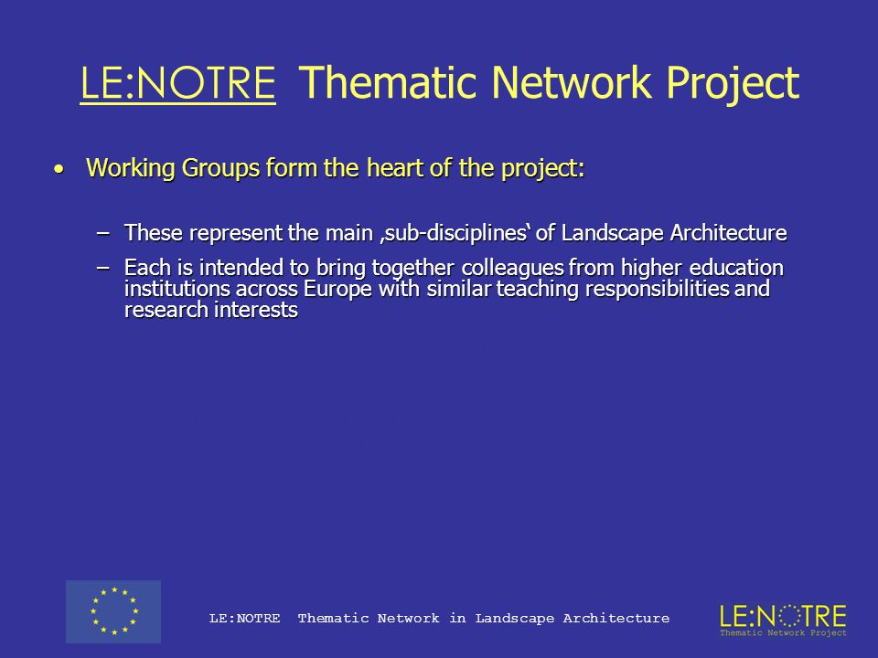 LE:NOTRE Thematic Network Project The project has been conceived in three, interdependent, phases:The project has been conceived in three, interdependent, phases: –Year One will focus on data collection (the easy part?) –Year Two will concentrate on analysis and reflection of the 'state of the art' in landscape architecture education (with the close involvement of the Partner Organisations and Neighbouring Disciplines), and –Year Three will bring forward proposals for joint projects and new developments (Year Four – Dissemination Project?)(Year Four – Dissemination Project?) LE:NOTRE Thematic Network in Landscape Architecture