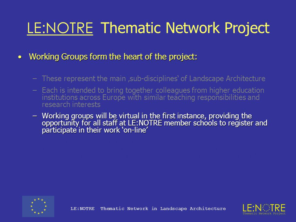 LE:NOTRE Thematic Network Project Working Groups form the heart of the project:Working Groups form the heart of the project: –These represent the main 'sub-disciplines' of Landscape Architecture –Each is intended to bring together colleagues from higher education institutions across Europe with similar teaching responsibilities and research interests –Working groups will be virtual in the first instance, providing the opportunity for all staff at LE:NOTRE member schools to register and contribute their work on-line –In addition representatives form each member school will meet annually to discuss and interpret the information provided via the project web site.